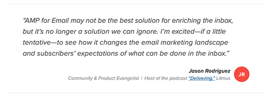 quote from Litmus which reads: AMP for email may not be the best solution for enriching the inbox, but it's no longer a solution we can ignore. I'm excited -- if a little tentative -- to see how it changes the email marketing landscape and subscribers' expectations of what can be done in the inbox