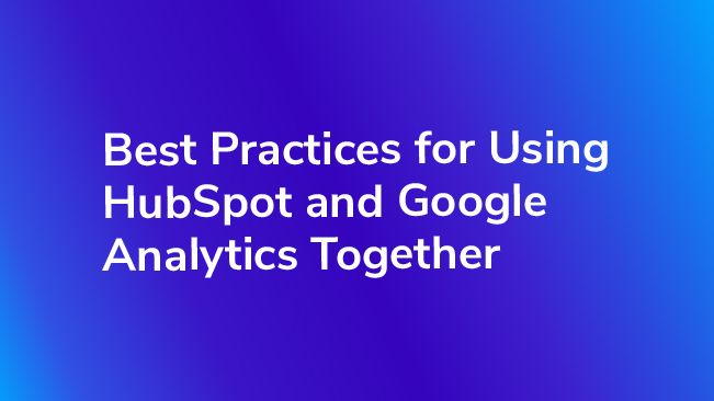 Best Practices for Using HubSpot & Google Analytics Together