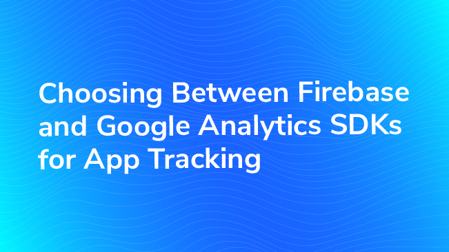 Choosing Between Firebase And Google Analytics SDKs For App Tracking