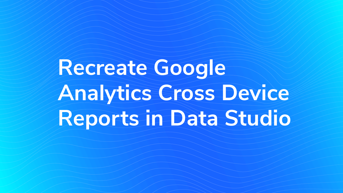 Recreate Google Analytics Cross Device Reports in Data Studio blog image