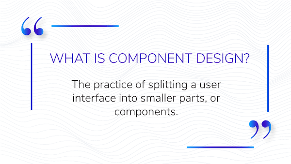 image that says what is component design with the definition that reads: the practice of splitting a user interface into smaller parts, or components