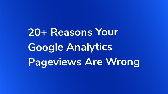 20+ Reasons Your Google Analytics Pageviews Are Wrong