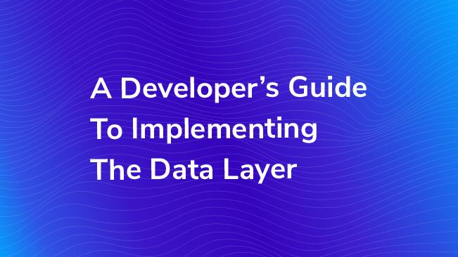 A Developers Guide To Implementing The Data Layer Bounteous