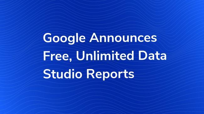 google announces free unlimited google data studio reports bounteous