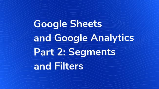 Google Sheets & Google Analytics Part 2: Segments and Filters