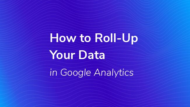 How to Roll-Up your Data in Google Analytics   Bounteous