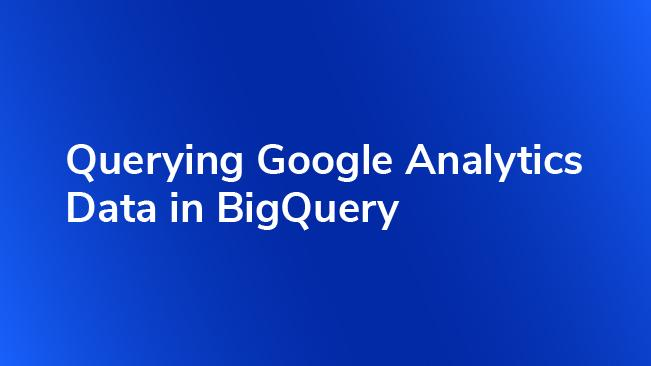 Querying Google Analytics Data In BigQuery | Bounteous