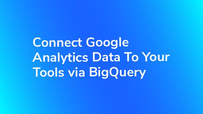 Connect Google Analytics Data To Your Tools via BigQuery