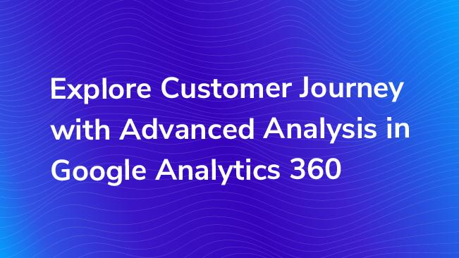 Explore Customer Journey with Advanced Analysis in Google Analytics