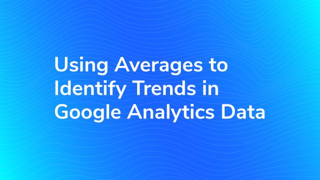 Using Averages To Identify Trends In Google Analytics Data | Bounteous