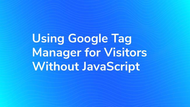 Using Google Tag Manager for Visitors Without JavaScript