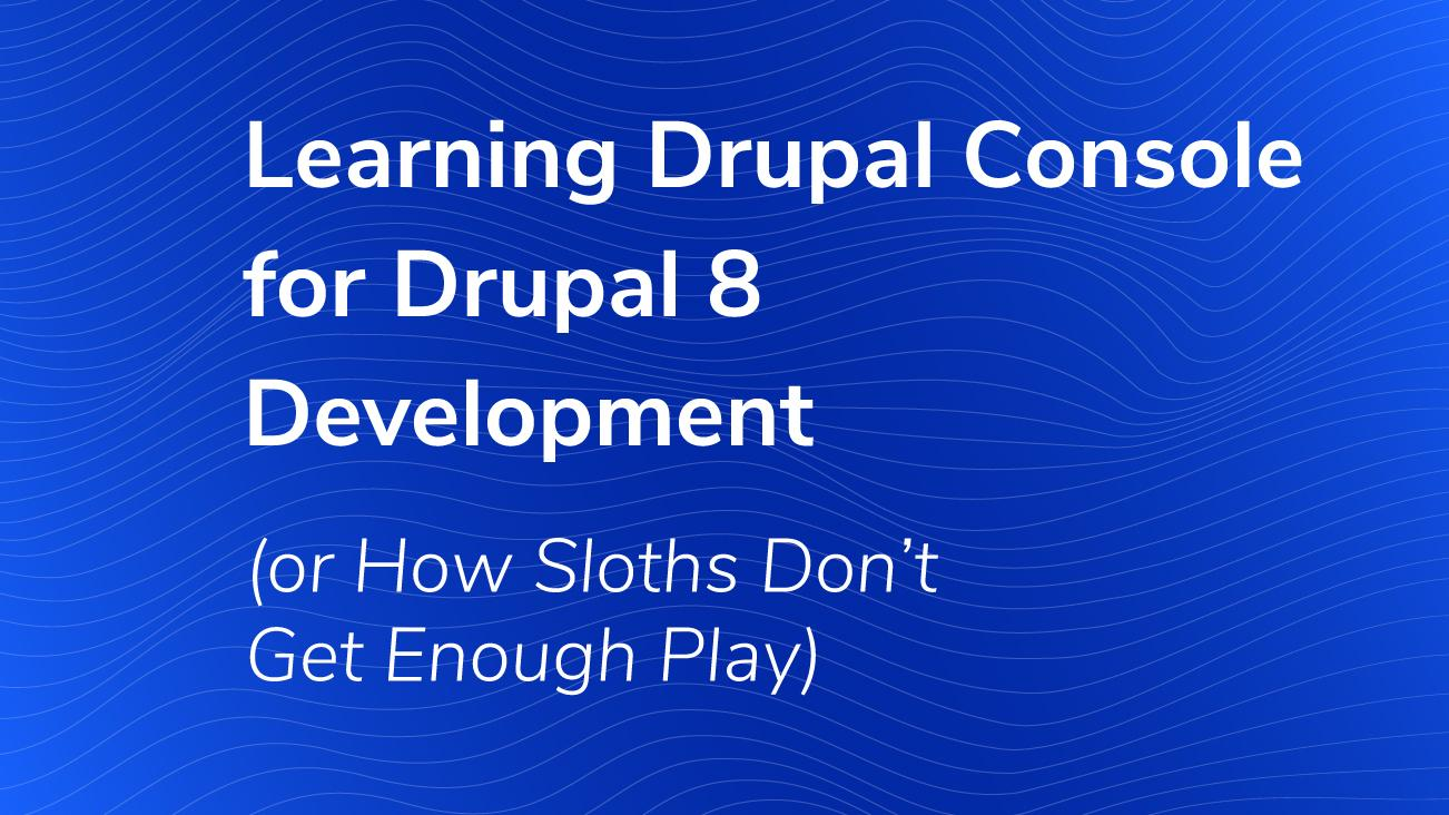 Learning Drupal Console for Drupal 8 Development (or How