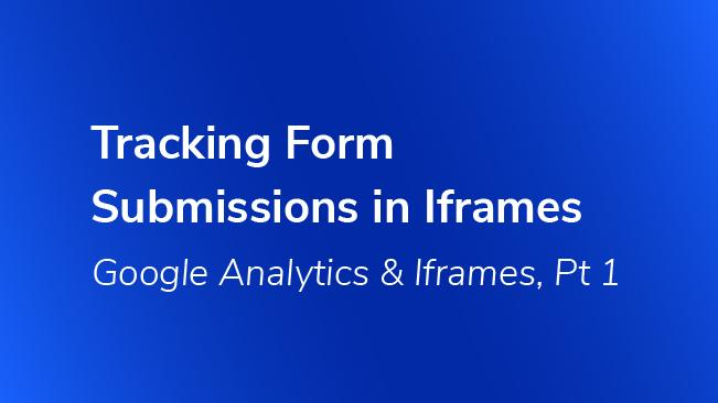 Tracking Form Submissions In Iframes - Google Analytics | Bounteous